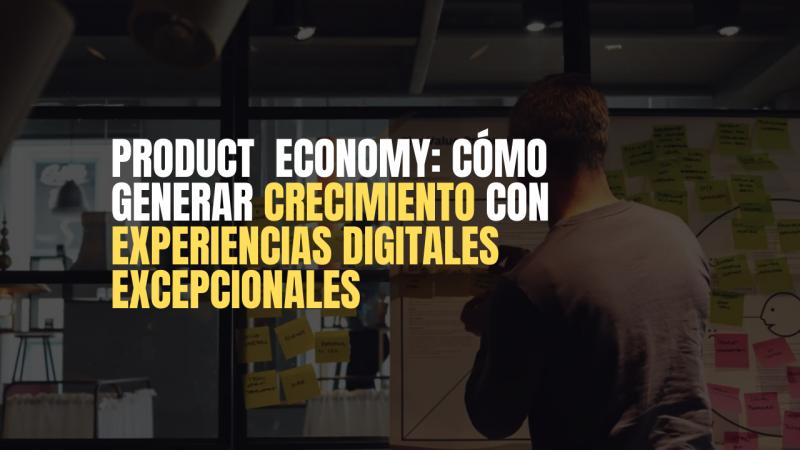 imagen portada Product Economy y cómo generar crecimiento con experiencias digitales excepcionales